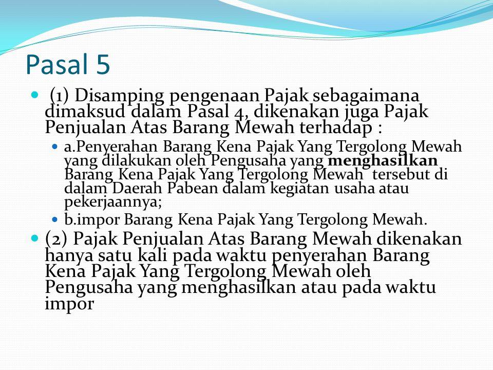 Pasal 5 (1) Disamping pengenaan Pajak sebagaimana dimaksud dalam Pasal 4, dikenakan juga Pajak Penjualan Atas Barang Mewah terhadap :