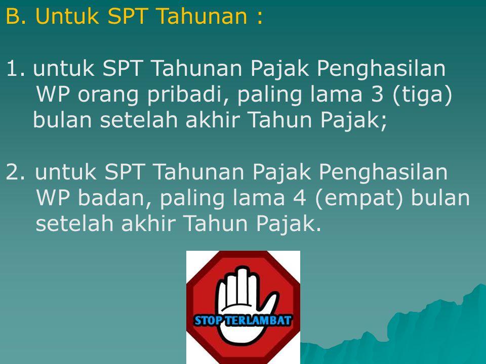 B. Untuk SPT Tahunan : untuk SPT Tahunan Pajak Penghasilan. WP orang pribadi, paling lama 3 (tiga) bulan setelah akhir Tahun Pajak;