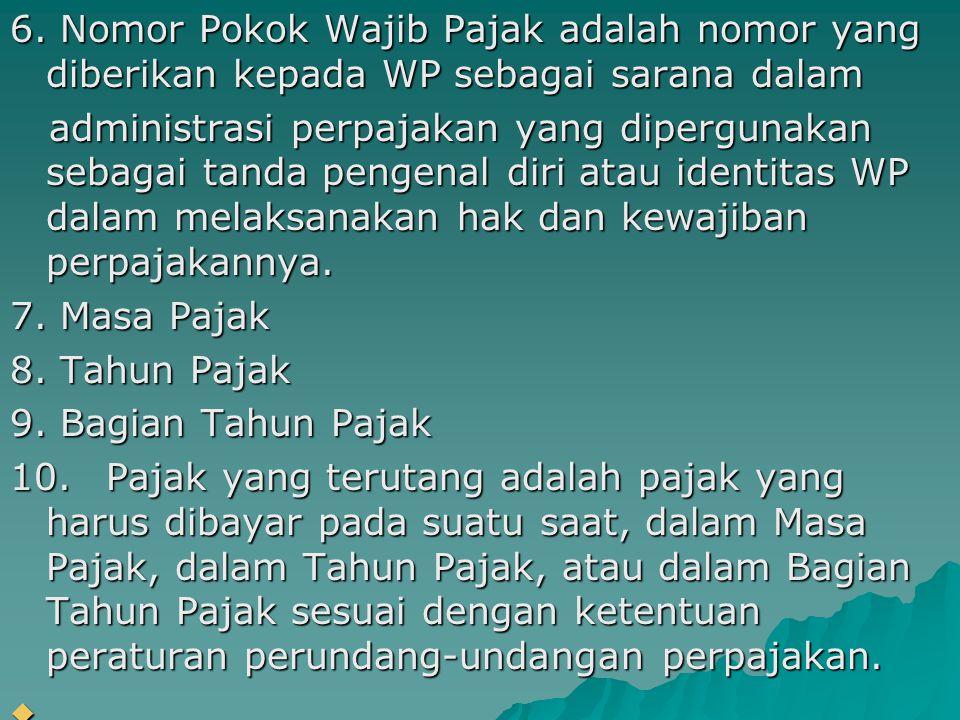 6. Nomor Pokok Wajib Pajak adalah nomor yang diberikan kepada WP sebagai sarana dalam