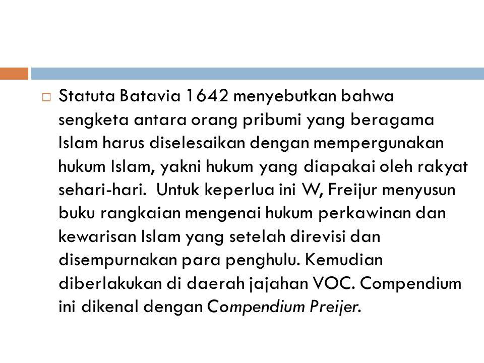 Statuta Batavia 1642 menyebutkan bahwa sengketa antara orang pribumi yang beragama Islam harus diselesaikan dengan mempergunakan hukum Islam, yakni hukum yang diapakai oleh rakyat sehari-hari.