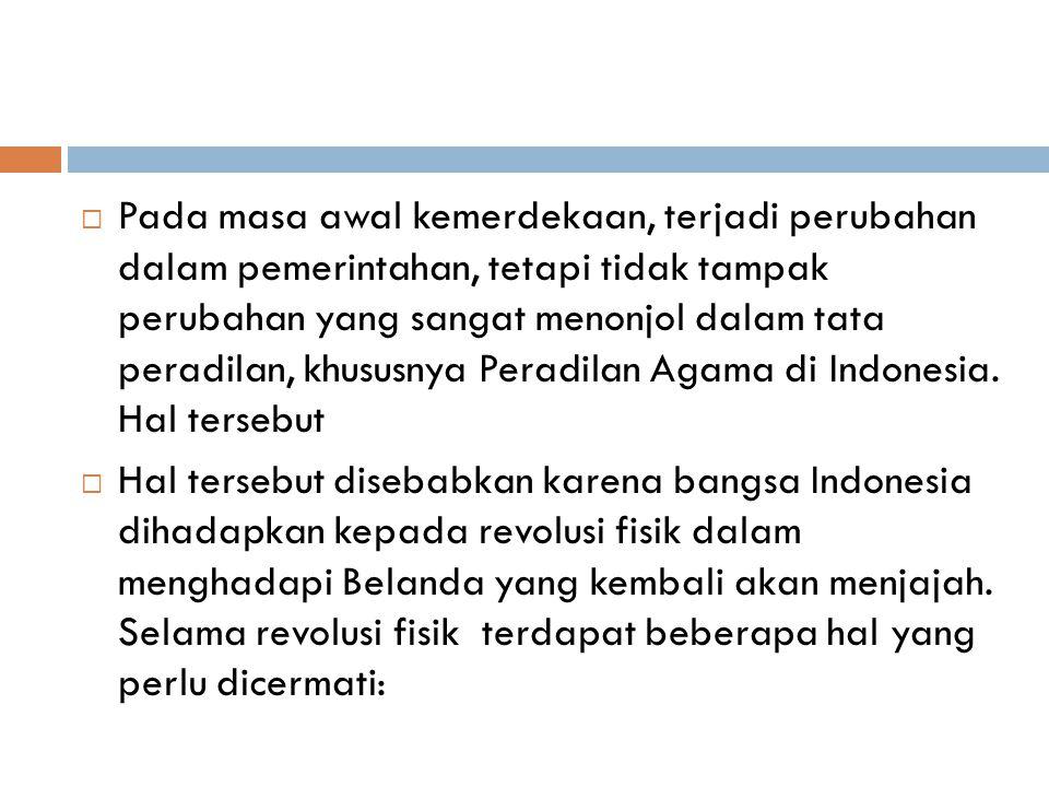 Pada masa awal kemerdekaan, terjadi perubahan dalam pemerintahan, tetapi tidak tampak perubahan yang sangat menonjol dalam tata peradilan, khususnya Peradilan Agama di Indonesia. Hal tersebut