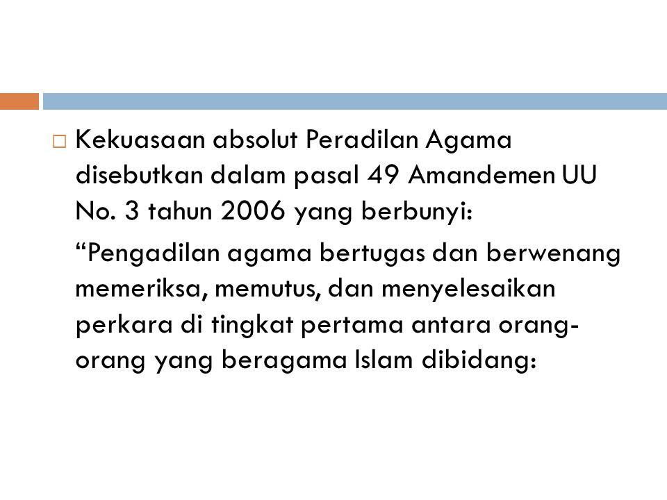 Kekuasaan absolut Peradilan Agama disebutkan dalam pasal 49 Amandemen UU No. 3 tahun 2006 yang berbunyi: