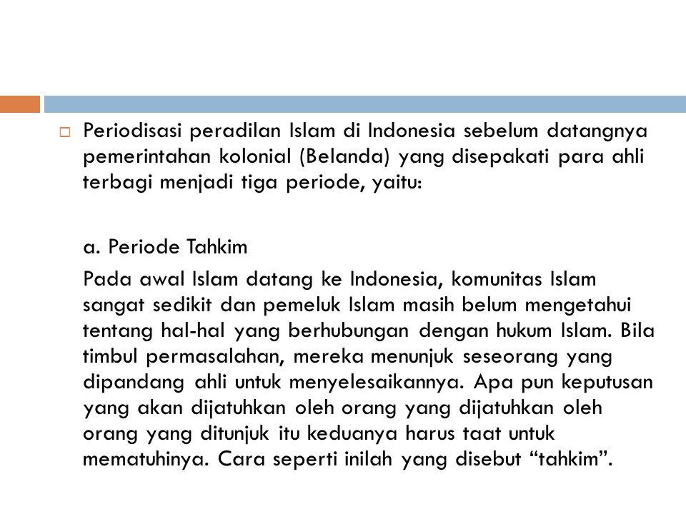 Periodisasi peradilan Islam di Indonesia sebelum datangnya pemerintahan kolonial (Belanda) yang disepakati para ahli terbagi menjadi tiga periode, yaitu: