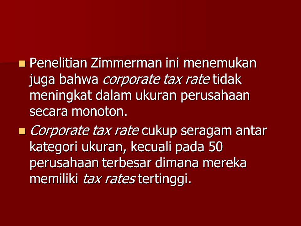 Penelitian Zimmerman ini menemukan juga bahwa corporate tax rate tidak meningkat dalam ukuran perusahaan secara monoton.