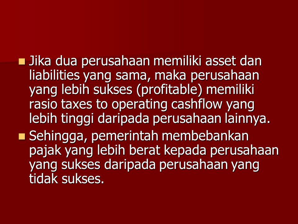 Jika dua perusahaan memiliki asset dan liabilities yang sama, maka perusahaan yang lebih sukses (profitable) memiliki rasio taxes to operating cashflow yang lebih tinggi daripada perusahaan lainnya.