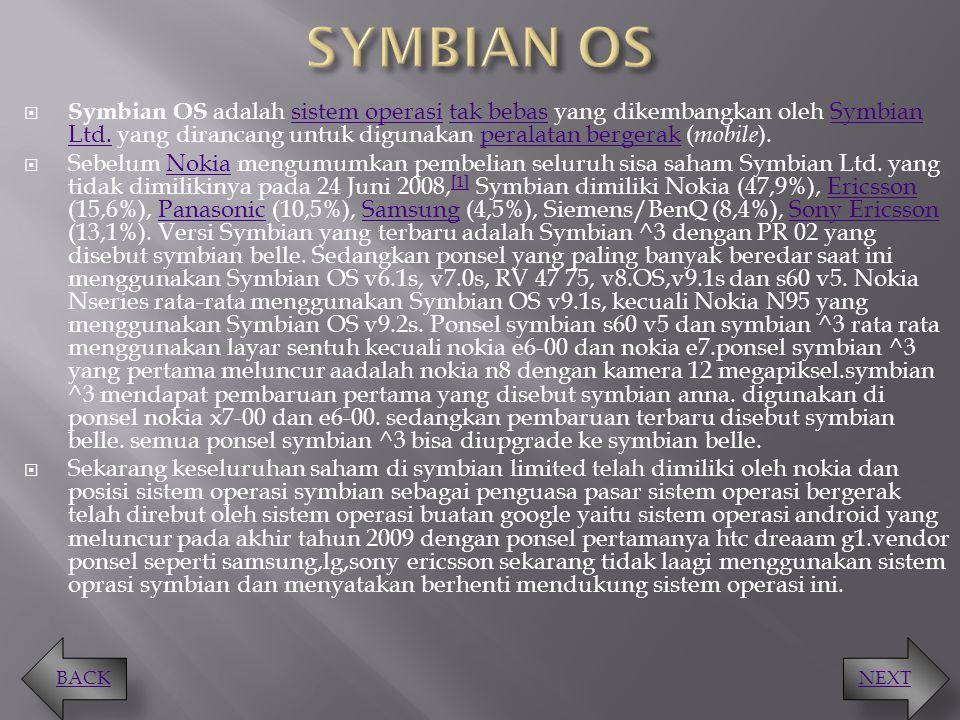 SYMBIAN OS Symbian OS adalah sistem operasi tak bebas yang dikembangkan oleh Symbian Ltd. yang dirancang untuk digunakan peralatan bergerak (mobile).