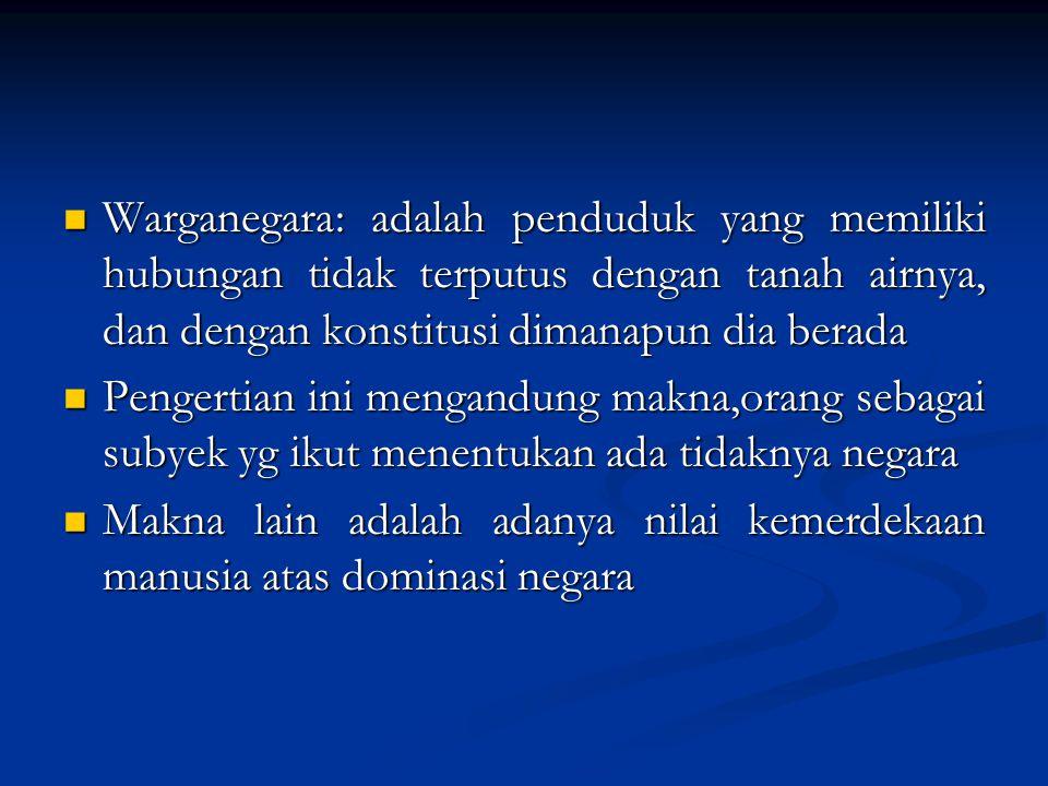 Warganegara: adalah penduduk yang memiliki hubungan tidak terputus dengan tanah airnya, dan dengan konstitusi dimanapun dia berada