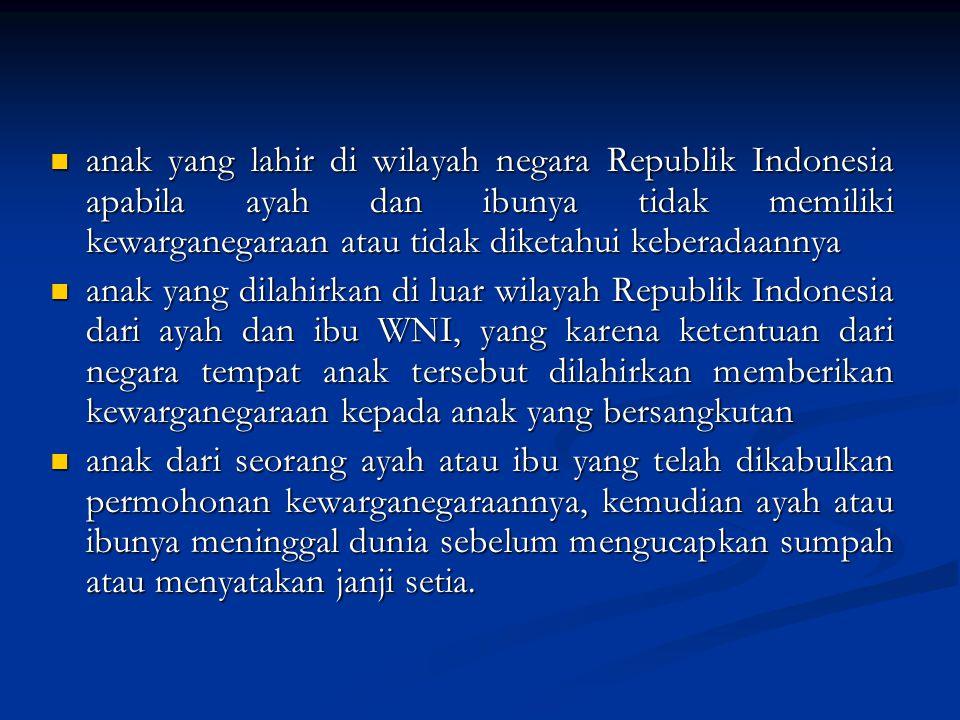 anak yang lahir di wilayah negara Republik Indonesia apabila ayah dan ibunya tidak memiliki kewarganegaraan atau tidak diketahui keberadaannya