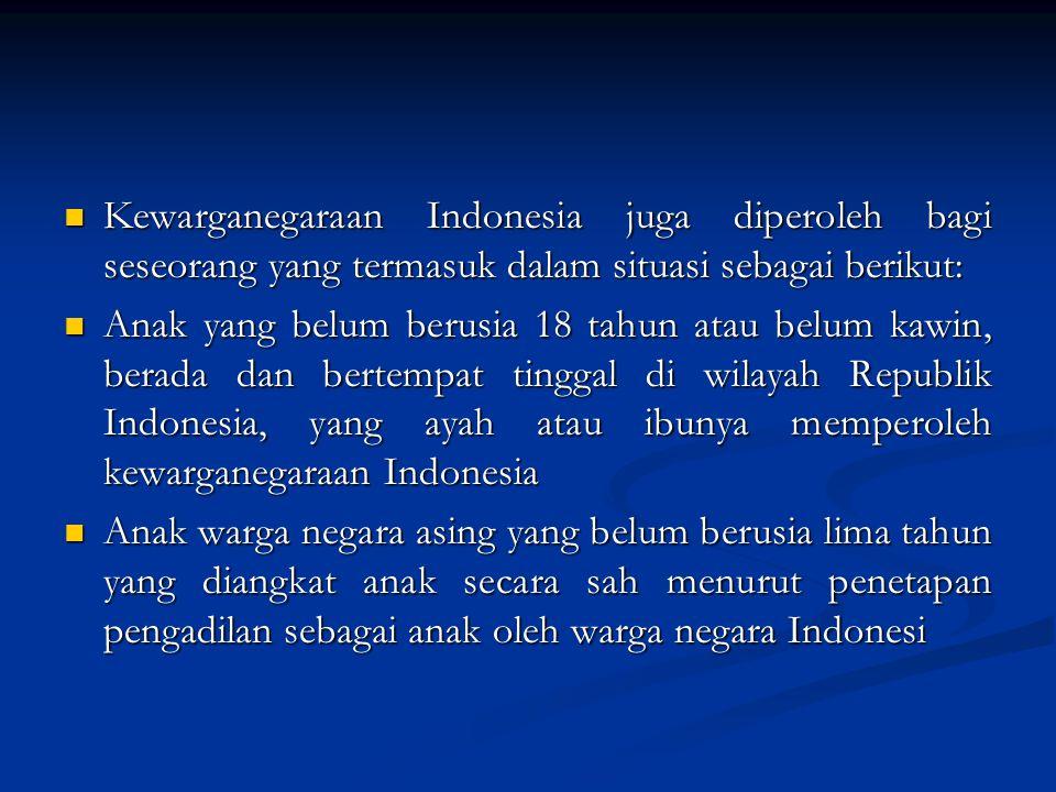 Kewarganegaraan Indonesia juga diperoleh bagi seseorang yang termasuk dalam situasi sebagai berikut:
