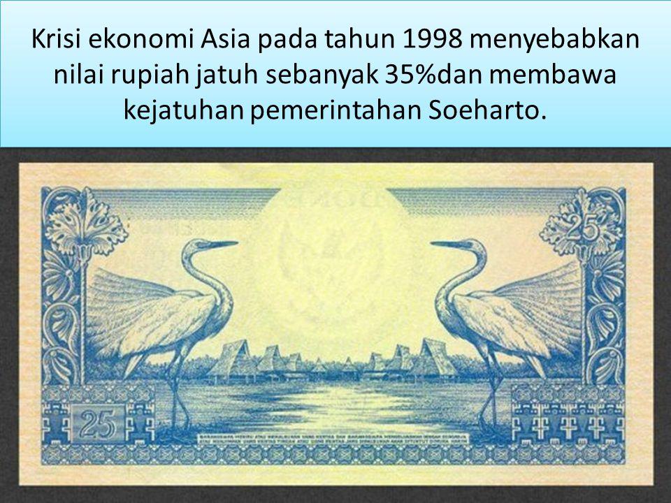 Krisi ekonomi Asia pada tahun 1998 menyebabkan nilai rupiah jatuh sebanyak 35%dan membawa kejatuhan pemerintahan Soeharto.