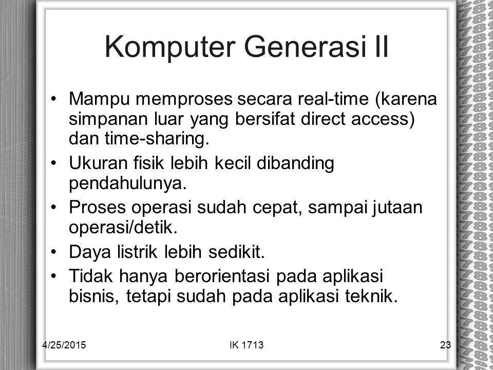 Komputer Generasi II Mampu memproses secara real-time (karena simpanan luar yang bersifat direct access) dan time-sharing.