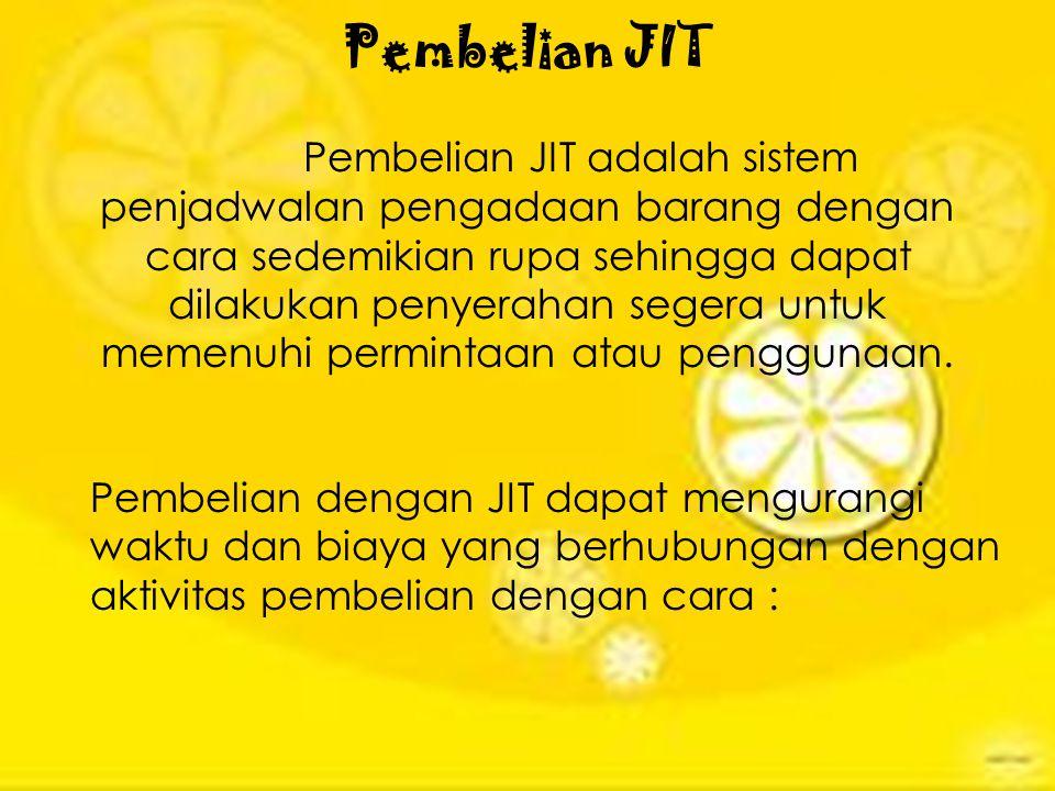 Pembelian JIT Pembelian JIT adalah sistem penjadwalan pengadaan barang dengan cara sedemikian rupa sehingga dapat dilakukan penyerahan segera untuk memenuhi permintaan atau penggunaan.