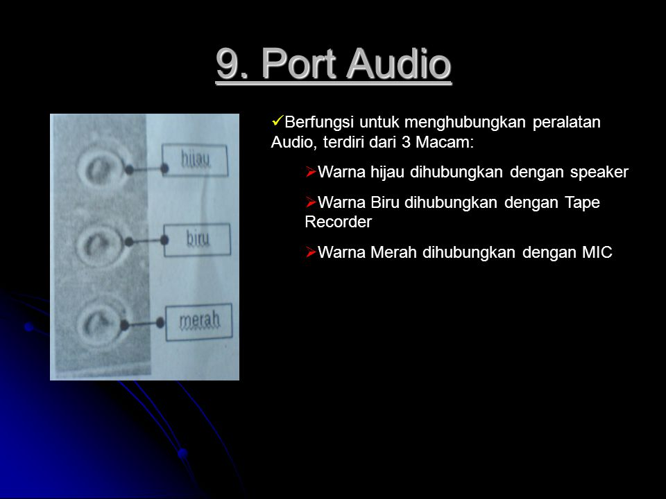 9. Port Audio Berfungsi untuk menghubungkan peralatan Audio, terdiri dari 3 Macam: Warna hijau dihubungkan dengan speaker.