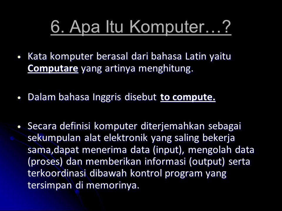 6. Apa Itu Komputer… Kata komputer berasal dari bahasa Latin yaitu Computare yang artinya menghitung.