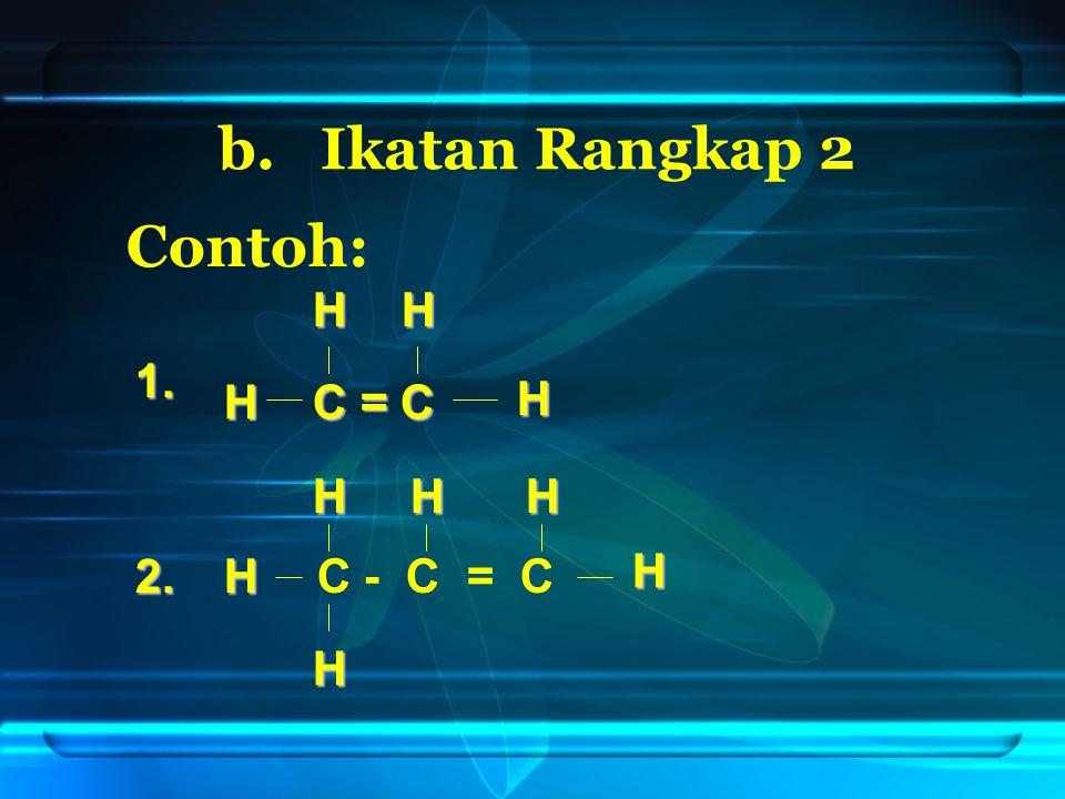 b. Ikatan Rangkap 2 Contoh: H H 1. H C = C H H H H 2. H C - C = C H H