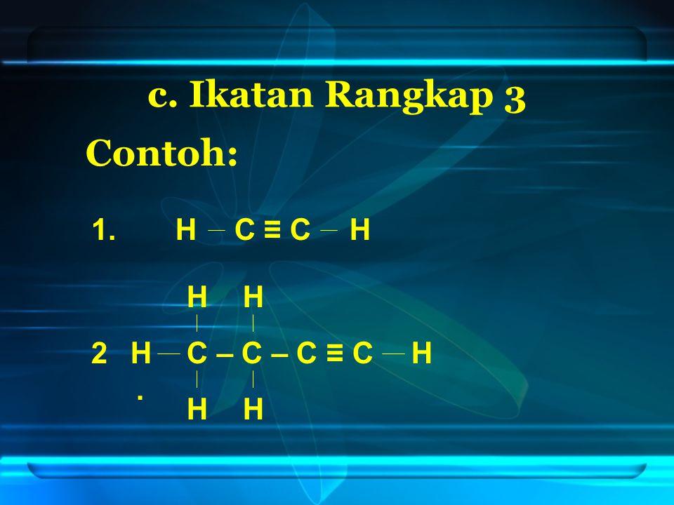 c. Ikatan Rangkap 3 Contoh: 1. H C ≡ C H H H 2 . H C – C – C ≡ C H H H