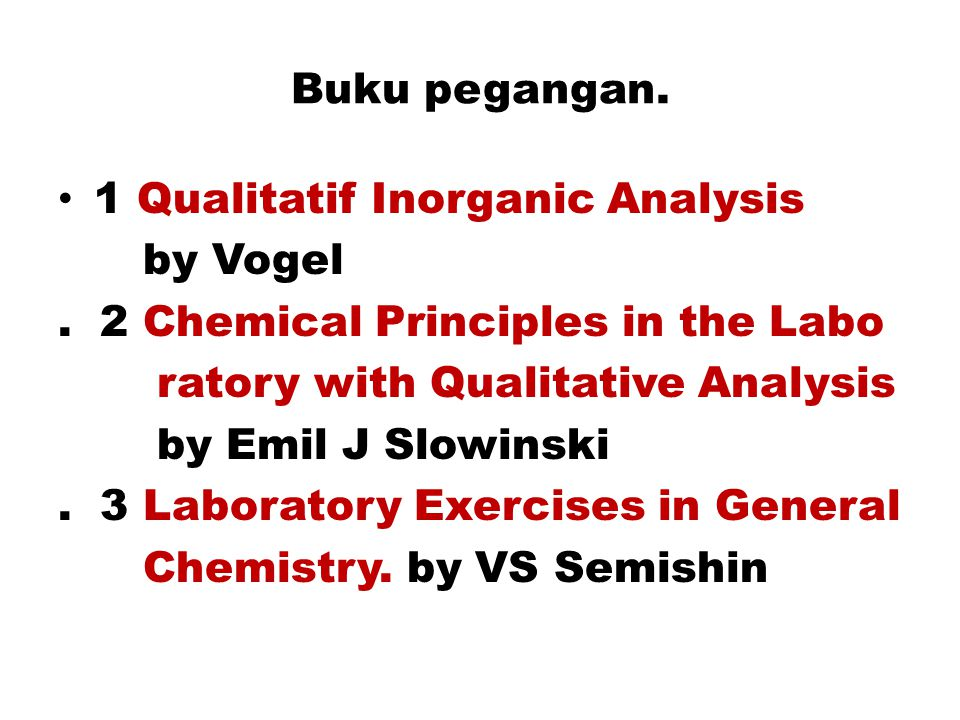 Buku pegangan. 1 Qualitatif Inorganic Analysis. by Vogel. . 2 Chemical Principles in the Labo. ratory with Qualitative Analysis.
