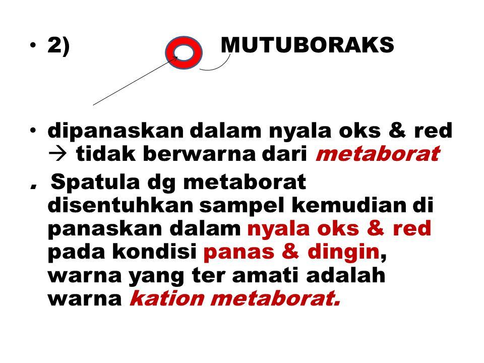 2) MUTUBORAKS dipanaskan dalam nyala oks & red  tidak berwarna dari metaborat.