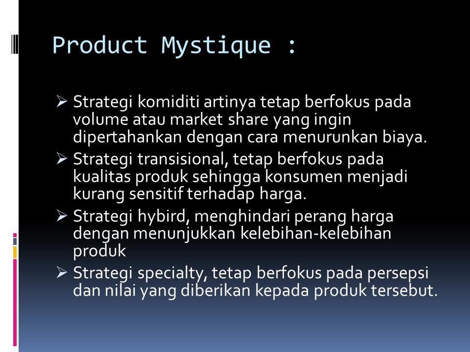 Product Mystique : Strategi komiditi artinya tetap berfokus pada volume atau market share yang ingin dipertahankan dengan cara menurunkan biaya.