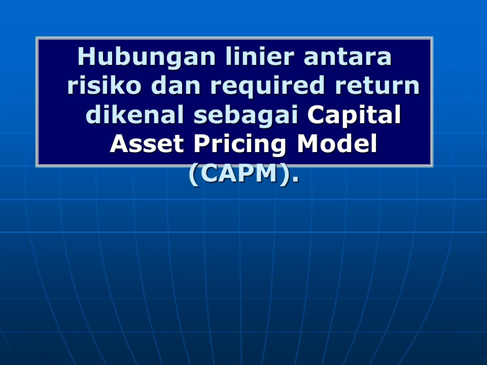 Hubungan linier antara risiko dan required return dikenal sebagai Capital Asset Pricing Model (CAPM).