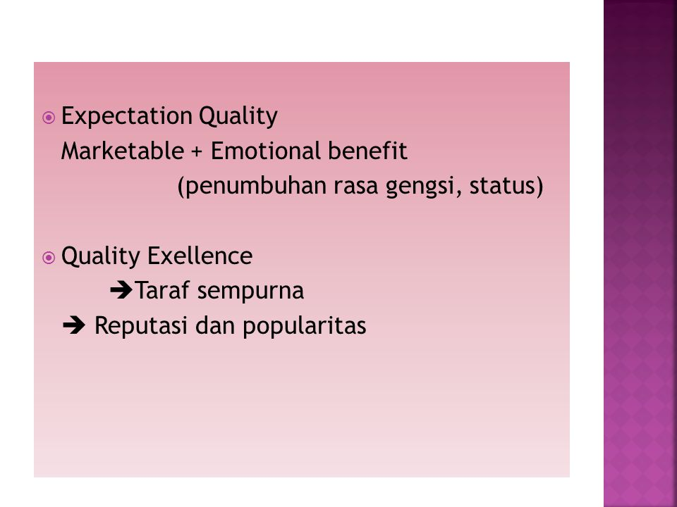 Expectation Quality Marketable + Emotional benefit. (penumbuhan rasa gengsi, status) Quality Exellence.