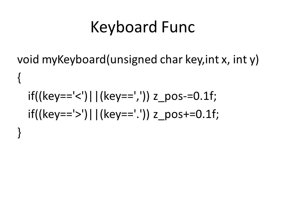 Keyboard Func void myKeyboard(unsigned char key,int x, int y) { if((key== < )||(key== , )) z_pos-=0.1f; if((key== > )||(key== . )) z_pos+=0.1f; }