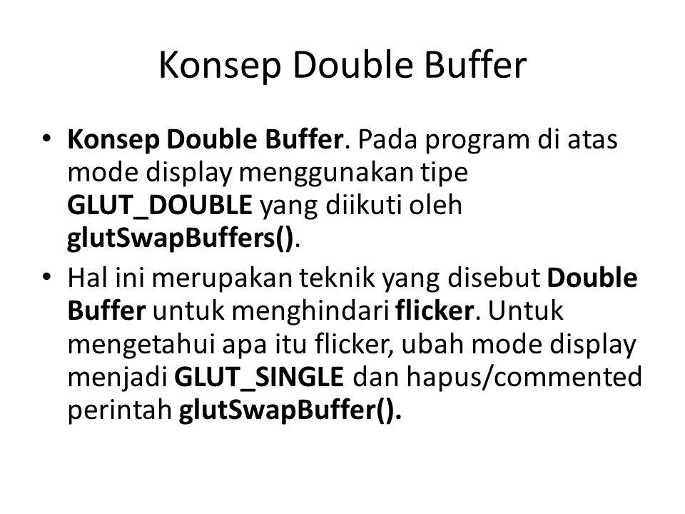 Konsep Double Buffer Konsep Double Buffer. Pada program di atas mode display menggunakan tipe GLUT_DOUBLE yang diikuti oleh glutSwapBuffers().