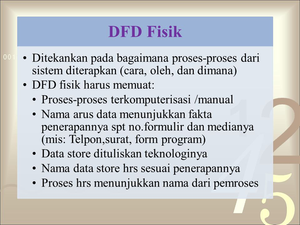 DFD Fisik Ditekankan pada bagaimana proses-proses dari sistem diterapkan (cara, oleh, dan dimana) DFD fisik harus memuat: