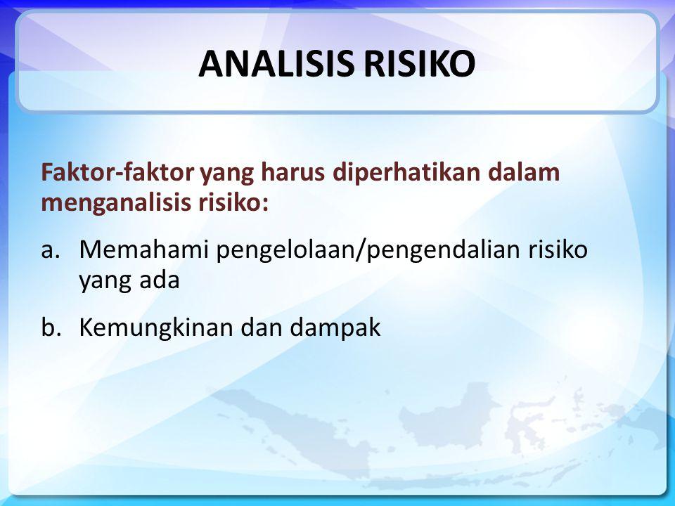 ANALISIS RISIKO Faktor-faktor yang harus diperhatikan dalam menganalisis risiko: Memahami pengelolaan/pengendalian risiko yang ada.