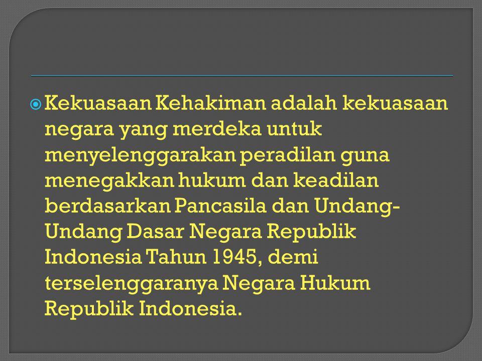 Kekuasaan Kehakiman adalah kekuasaan negara yang merdeka untuk menyelenggarakan peradilan guna menegakkan hukum dan keadilan berdasarkan Pancasila dan Undang-Undang Dasar Negara Republik Indonesia Tahun 1945, demi terselenggaranya Negara Hukum Republik Indonesia.