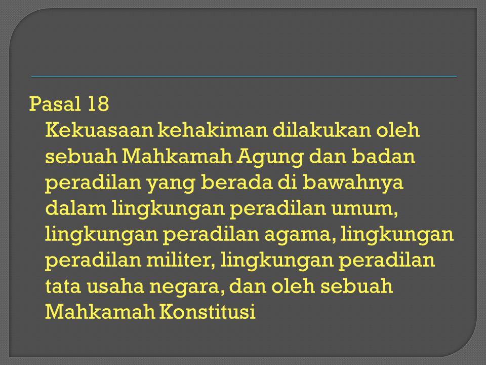 Pasal 18 Kekuasaan kehakiman dilakukan oleh sebuah Mahkamah Agung dan badan peradilan yang berada di bawahnya dalam lingkungan peradilan umum, lingkungan peradilan agama, lingkungan peradilan militer, lingkungan peradilan tata usaha negara, dan oleh sebuah Mahkamah Konstitusi