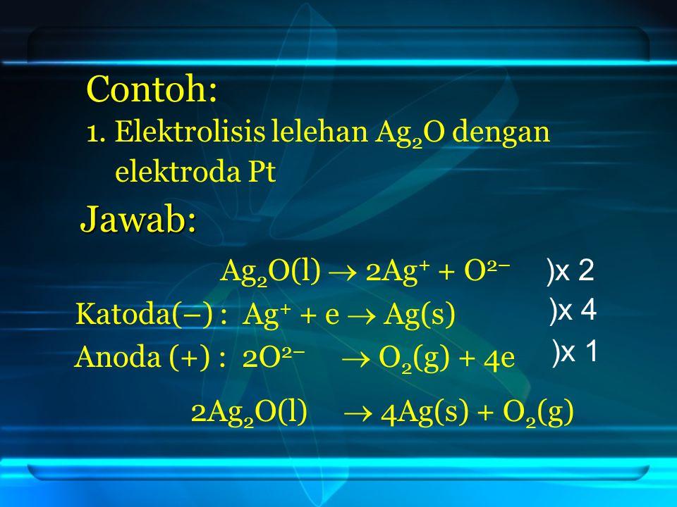 Contoh: Jawab: 1. Elektrolisis lelehan Ag2O dengan elektroda Pt