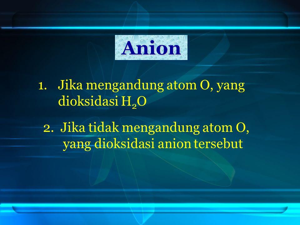 Anion Jika mengandung atom O, yang dioksidasi H2O