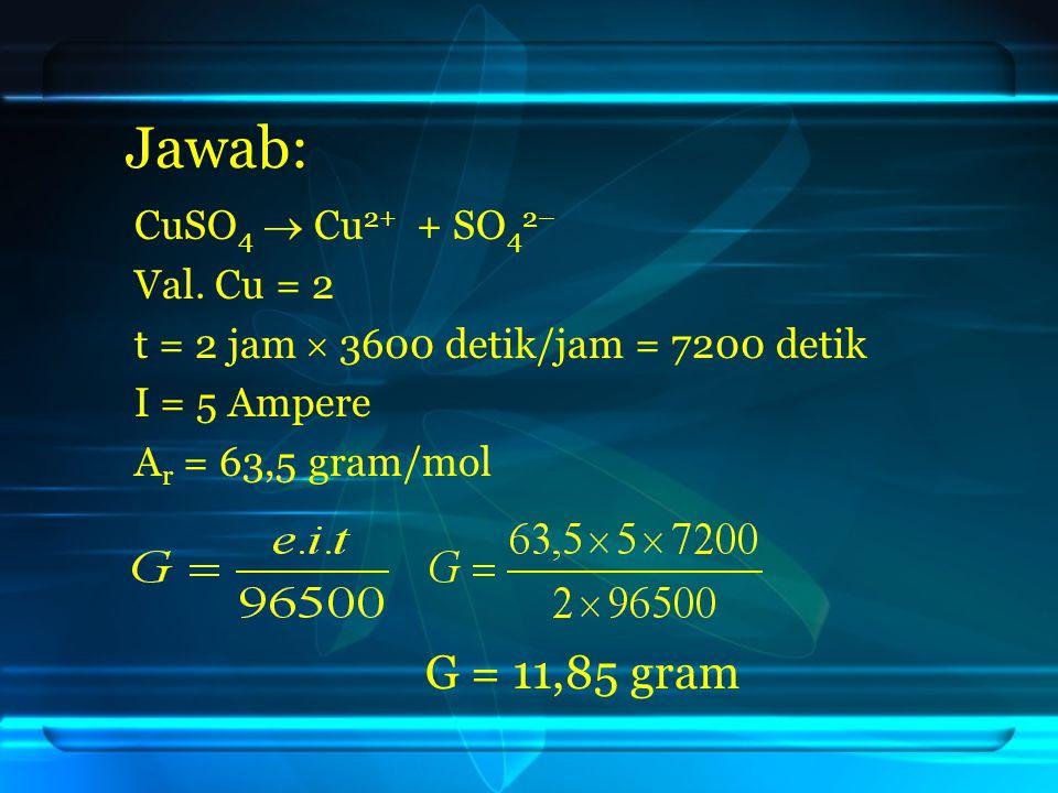 Jawab: G = 11,85 gram CuSO4  Cu2+ + SO42– Val. Cu = 2