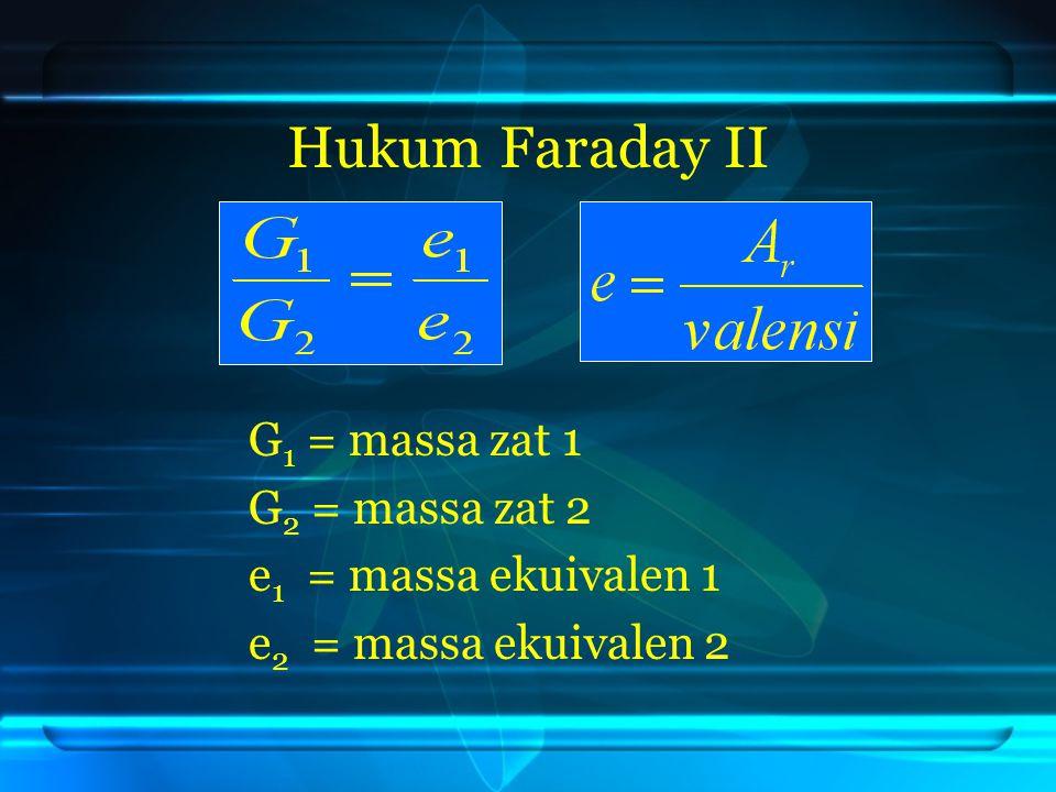 Hukum Faraday II G1 = massa zat 1 G2 = massa zat 2