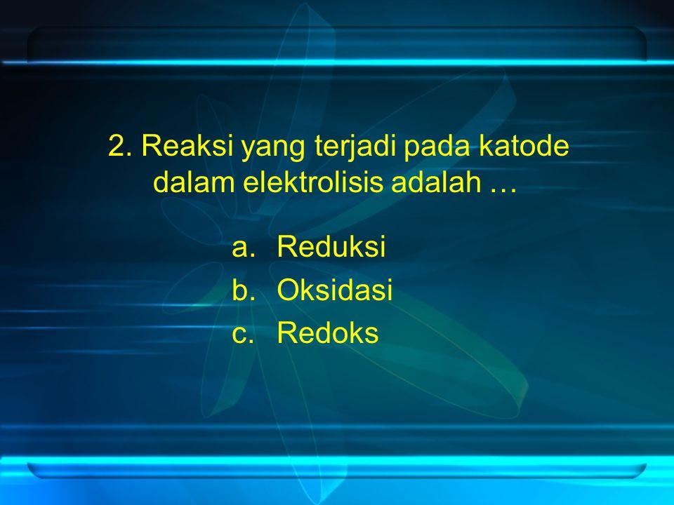 2. Reaksi yang terjadi pada katode dalam elektrolisis adalah …