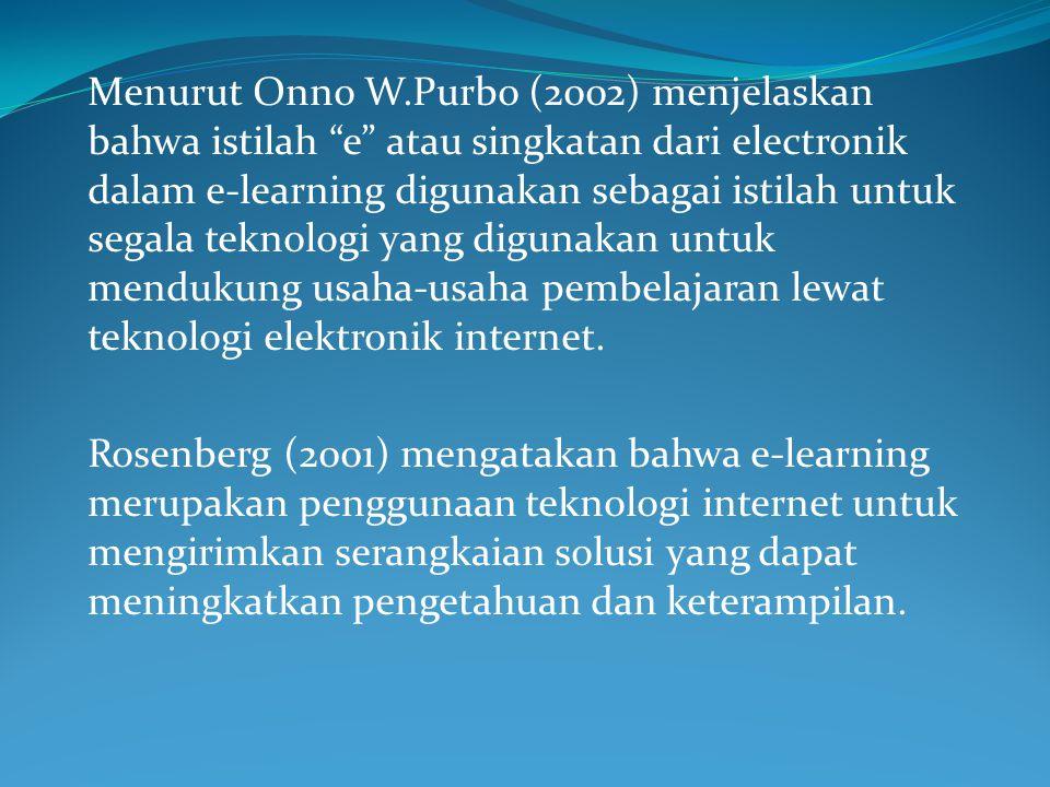 Menurut Onno W.Purbo (2002) menjelaskan bahwa istilah e atau singkatan dari electronik dalam e-learning digunakan sebagai istilah untuk segala teknologi yang digunakan untuk mendukung usaha-usaha pembelajaran lewat teknologi elektronik internet.