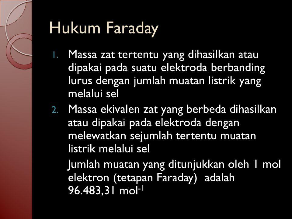Hukum Faraday Massa zat tertentu yang dihasilkan atau dipakai pada suatu elektroda berbanding lurus dengan jumlah muatan listrik yang melalui sel.