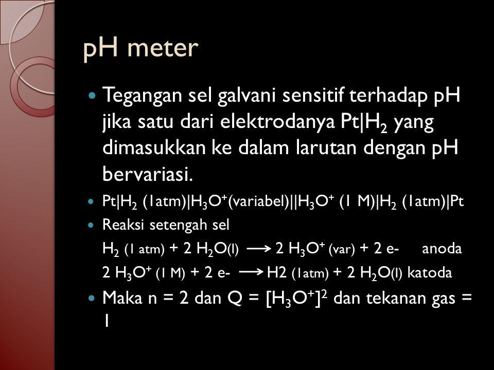 pH meter Tegangan sel galvani sensitif terhadap pH jika satu dari elektrodanya Pt|H2 yang dimasukkan ke dalam larutan dengan pH bervariasi.