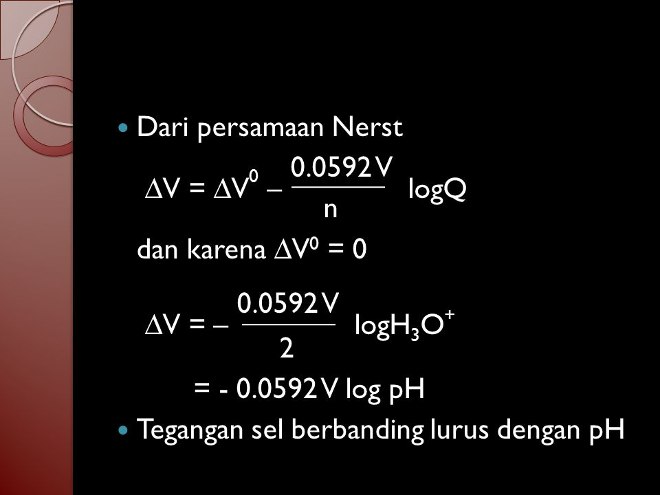 Dari persamaan Nerst ∆V = ∆V0 – 0.0592 V logQ. n. dan karena ∆V0 = 0. ∆V = – 0.0592 V logH3O+ 2.