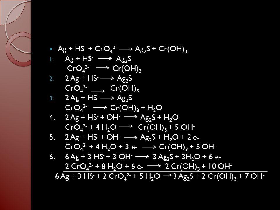 6 Ag + 3 HS- + 2 CrO42- + 5 H2O 3 Ag2S + 2 Cr(OH)3 + 7 OH-