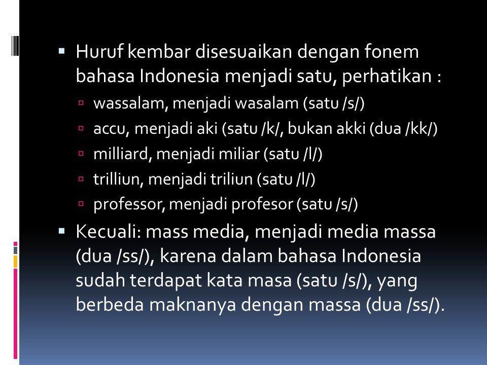 Huruf kembar disesuaikan dengan fonem bahasa Indonesia menjadi satu, perhatikan :