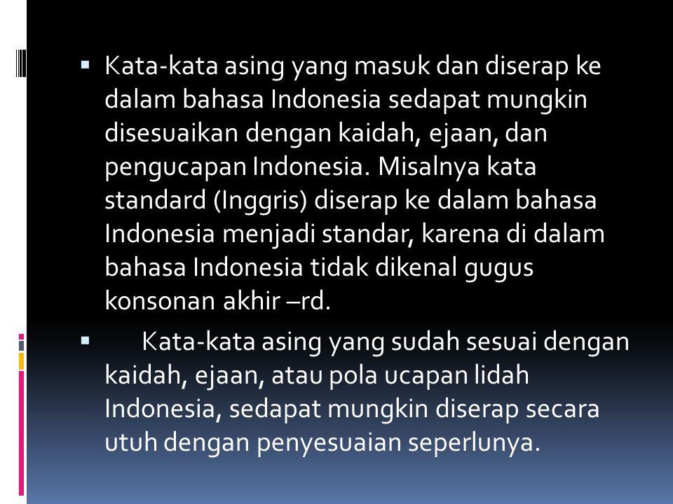 Kata-kata asing yang masuk dan diserap ke dalam bahasa Indonesia sedapat mungkin disesuaikan dengan kaidah, ejaan, dan pengucapan Indonesia. Misalnya kata standard (Inggris) diserap ke dalam bahasa Indonesia menjadi standar, karena di dalam bahasa Indonesia tidak dikenal gugus konsonan akhir –rd.