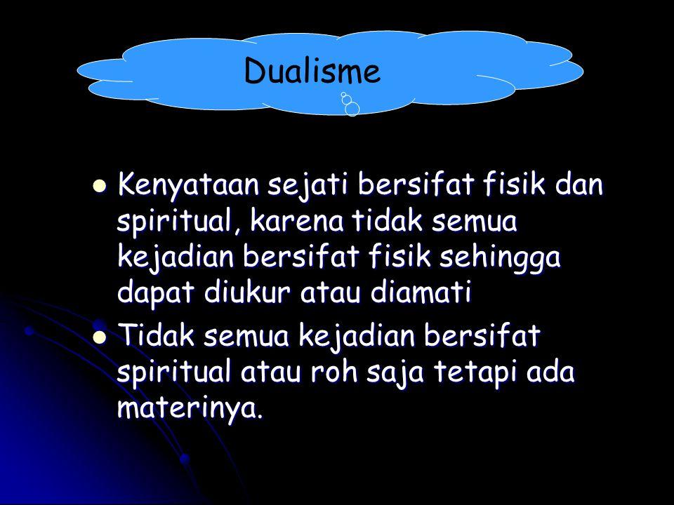 Dualisme Kenyataan sejati bersifat fisik dan spiritual, karena tidak semua kejadian bersifat fisik sehingga dapat diukur atau diamati.