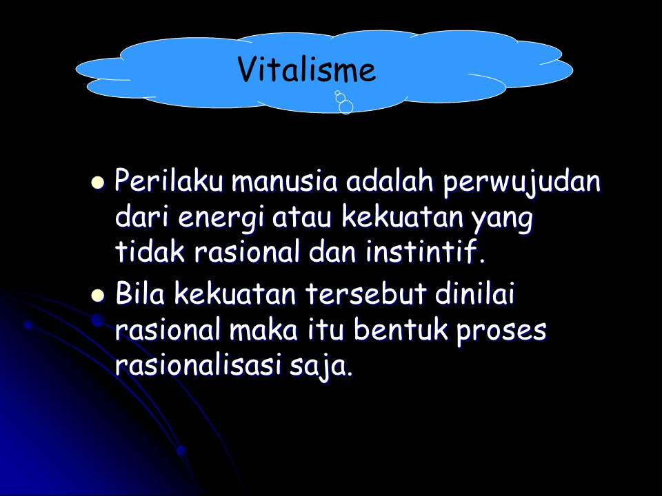 Vitalisme Perilaku manusia adalah perwujudan dari energi atau kekuatan yang tidak rasional dan instintif.