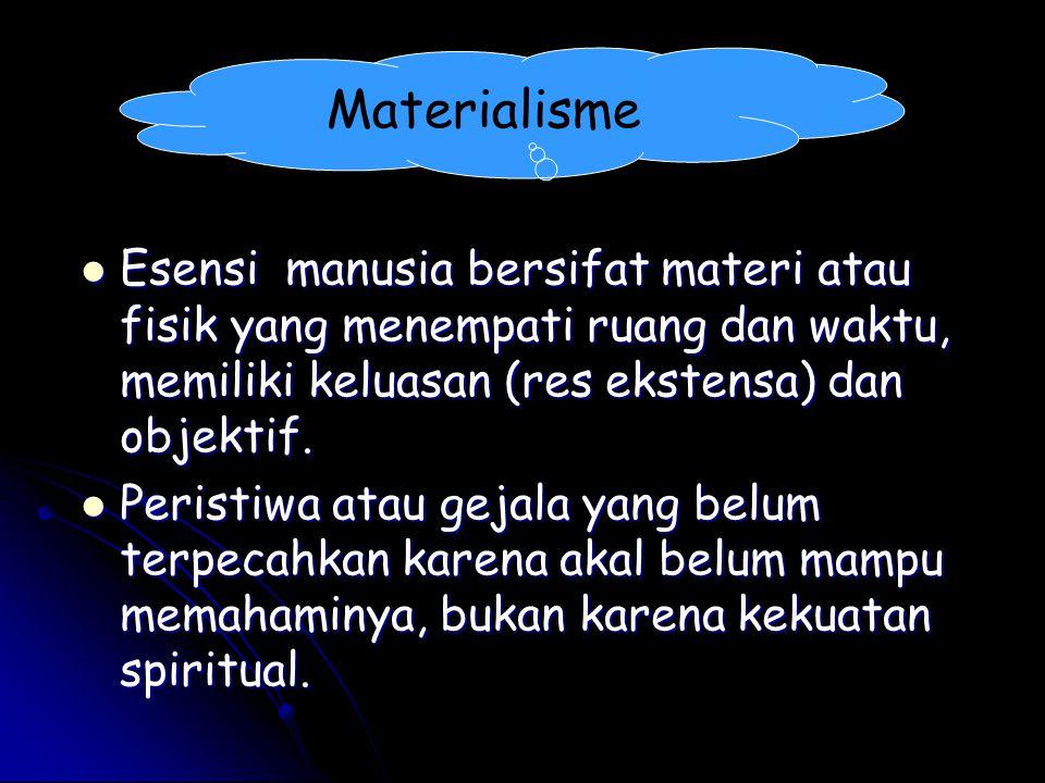 Materialisme Esensi manusia bersifat materi atau fisik yang menempati ruang dan waktu, memiliki keluasan (res ekstensa) dan objektif.