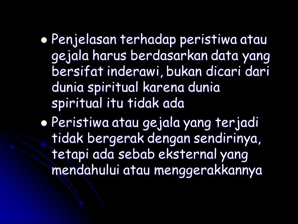 Penjelasan terhadap peristiwa atau gejala harus berdasarkan data yang bersifat inderawi, bukan dicari dari dunia spiritual karena dunia spiritual itu tidak ada