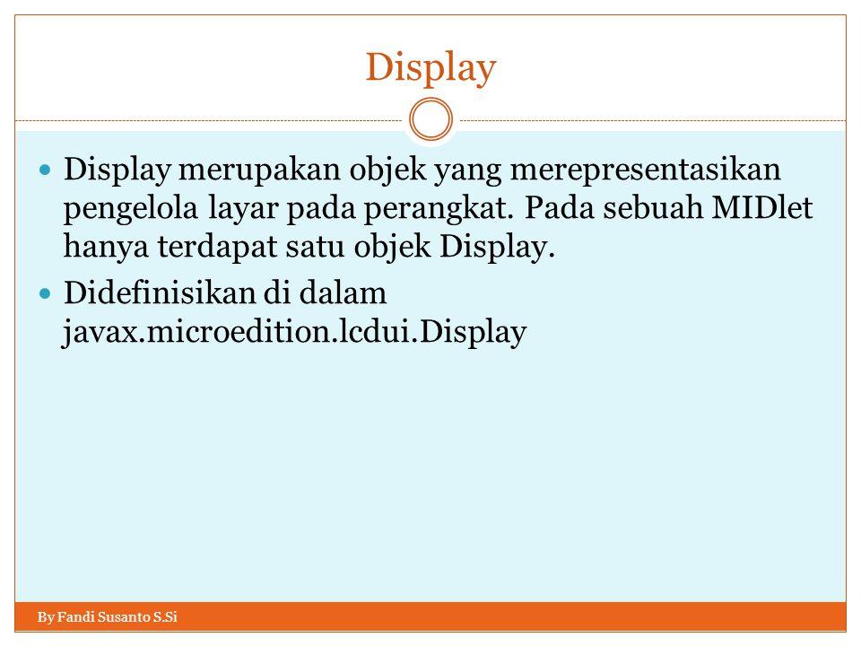 Display Display merupakan objek yang merepresentasikan pengelola layar pada perangkat. Pada sebuah MIDlet hanya terdapat satu objek Display.