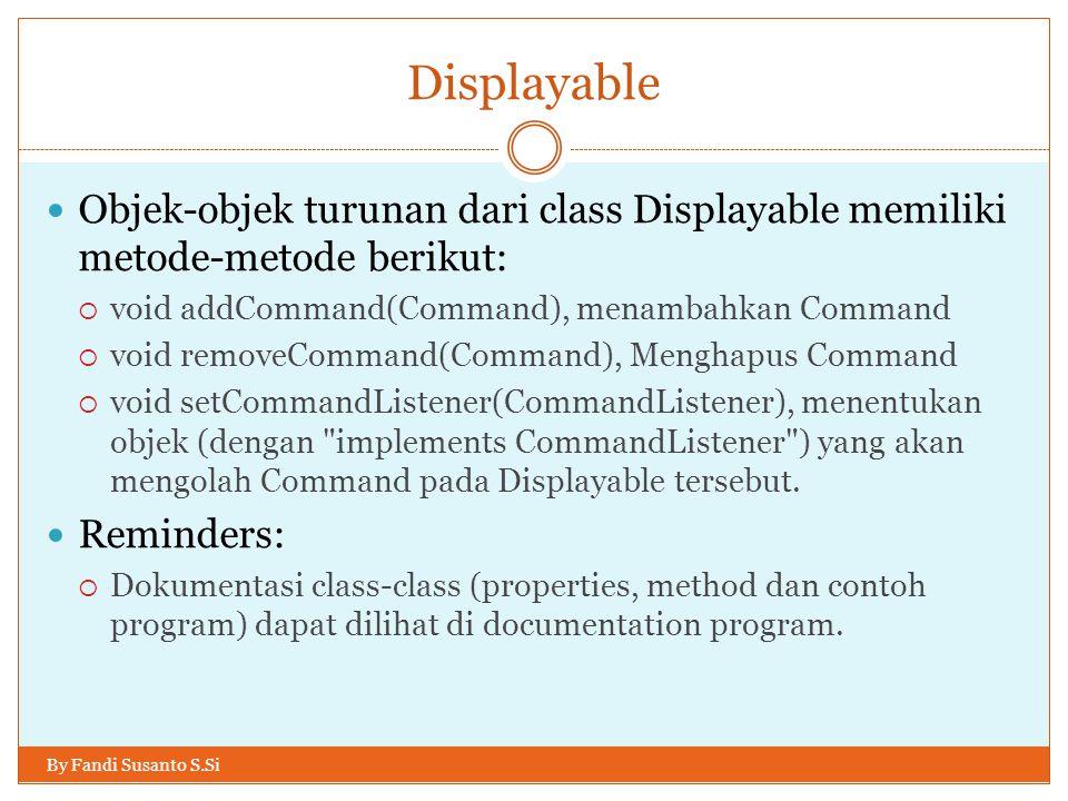 Displayable Objek-objek turunan dari class Displayable memiliki metode-metode berikut: void addCommand(Command), menambahkan Command.