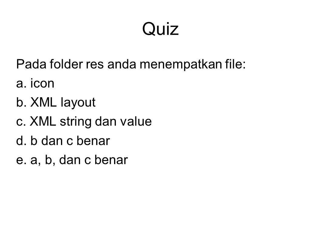 Quiz Pada folder res anda menempatkan file: a. icon b. XML layout
